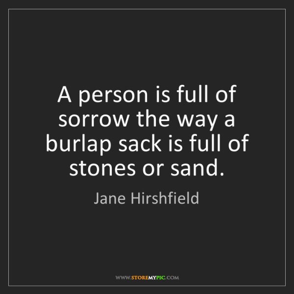 Jane Hirshfield: A person is full of sorrow the way a burlap sack is full...