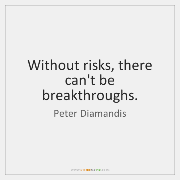 Without risks, there can't be breakthroughs.