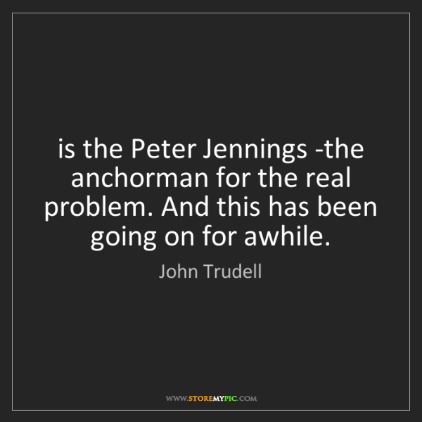 John Trudell: is the Peter Jennings -the anchorman for the real problem....