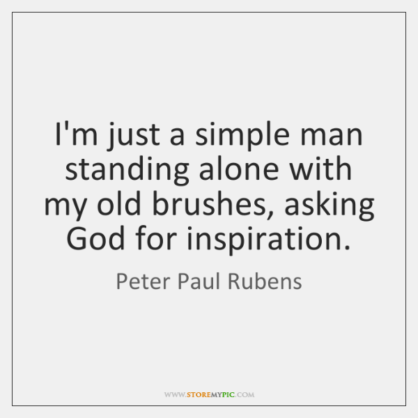 I'm just a simple man standing alone with my old brushes, asking ...