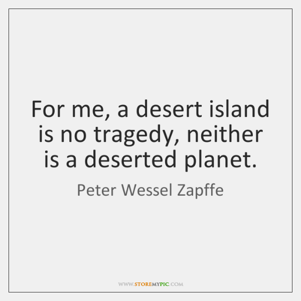 For me, a desert island is no tragedy, neither is a deserted ...
