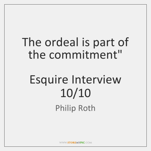 """The ordeal is part of the commitment""""     Esquire Interview 10/10"""