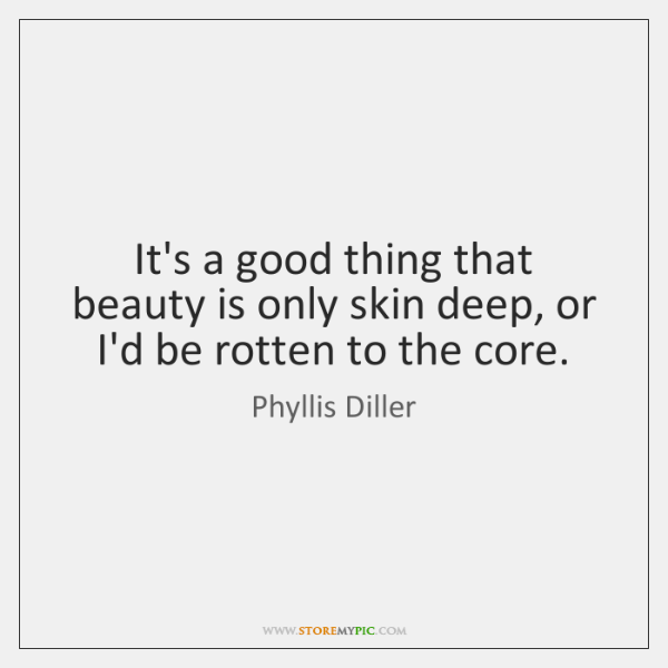 It's a good thing that beauty is only skin deep, or I'd ...