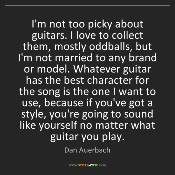 Dan Auerbach: I'm not too picky about guitars. I love to collect them,...