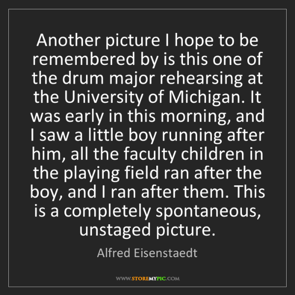 Alfred Eisenstaedt: Another picture I hope to be remembered by is this one...