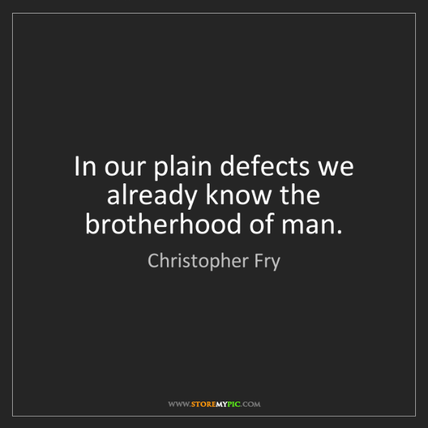 Christopher Fry: In our plain defects we already know the brotherhood...