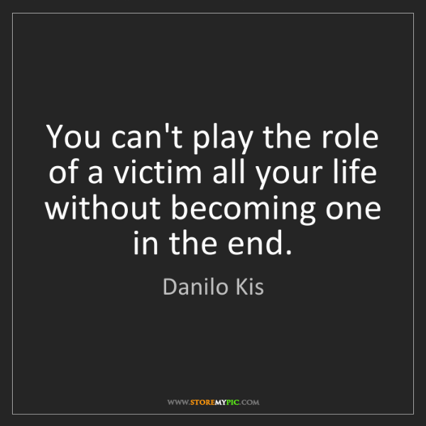 Danilo Kis: You can't play the role of a victim all your life without...