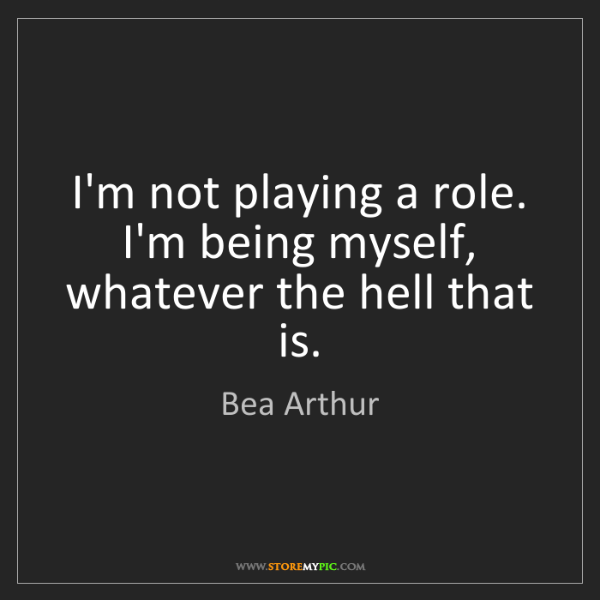 Bea Arthur: I'm not playing a role. I'm being myself, whatever the...