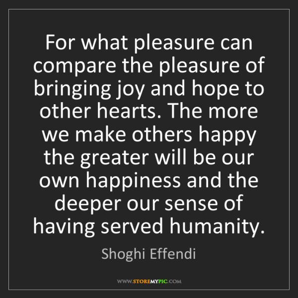 Shoghi Effendi: For what pleasure can compare the pleasure of bringing...