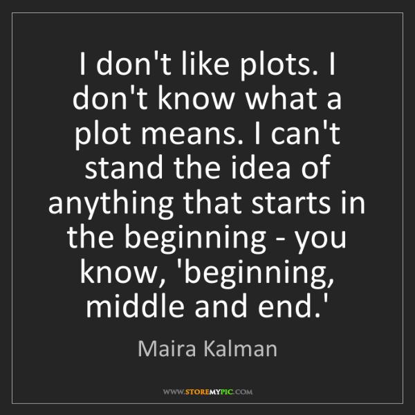 Maira Kalman: I don't like plots. I don't know what a plot means. I...