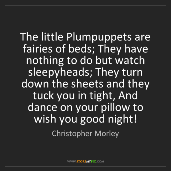 Christopher Morley: The little Plumpuppets are fairies of beds; They have...