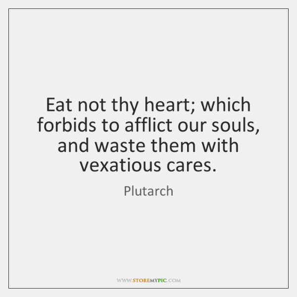 Eat not thy heart; which forbids to afflict our souls, and waste ...