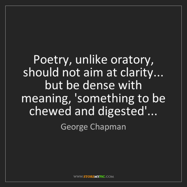 George Chapman: Poetry, unlike oratory, should not aim at clarity......