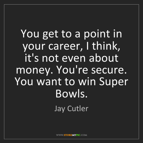 Jay Cutler: You get to a point in your career, I think, it's not...