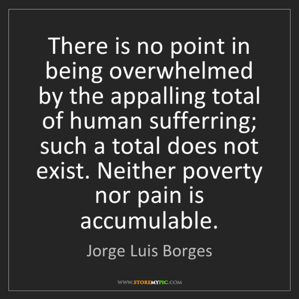 Jorge Luis Borges: There is no point in being overwhelmed by the appalling...