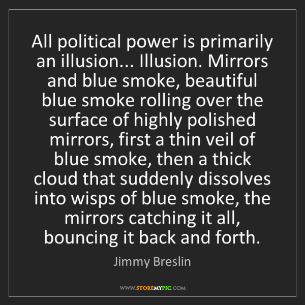 Jimmy Breslin: All political power is primarily an illusion... Illusion....