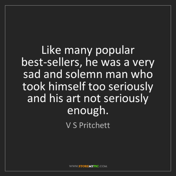 V S Pritchett: Like many popular best-sellers, he was a very sad and...