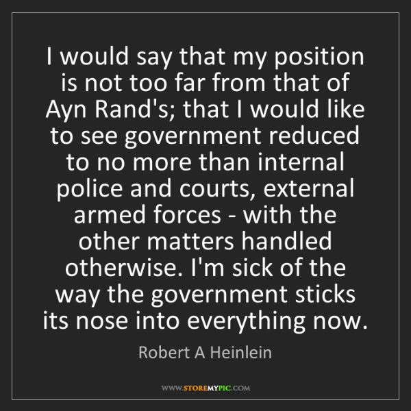 Robert A Heinlein: I would say that my position is not too far from that...