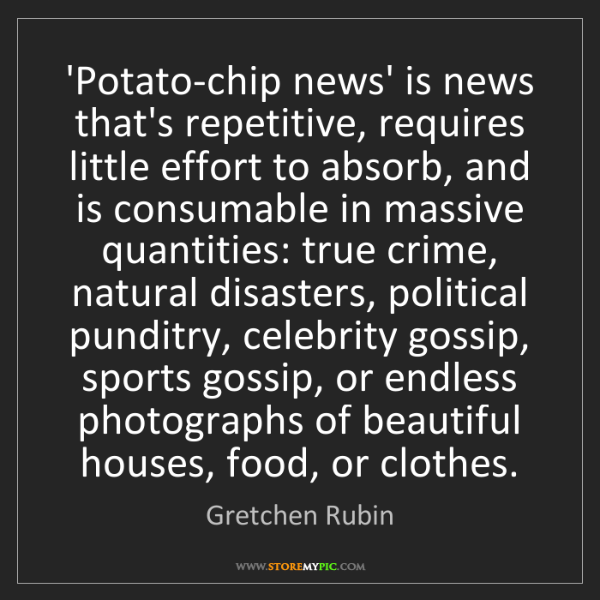 Gretchen Rubin: 'Potato-chip news' is news that's repetitive, requires...