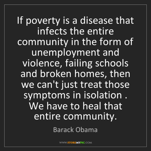 Barack Obama: If poverty is a disease that infects the entire community...