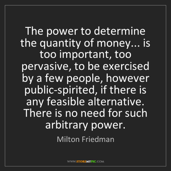 Milton Friedman: The power to determine the quantity of money... is too...