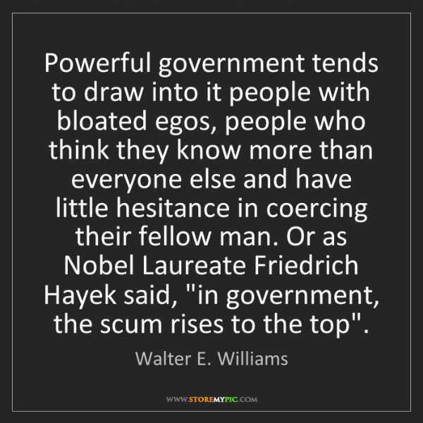 Walter E. Williams: Powerful government tends to draw into it people with...