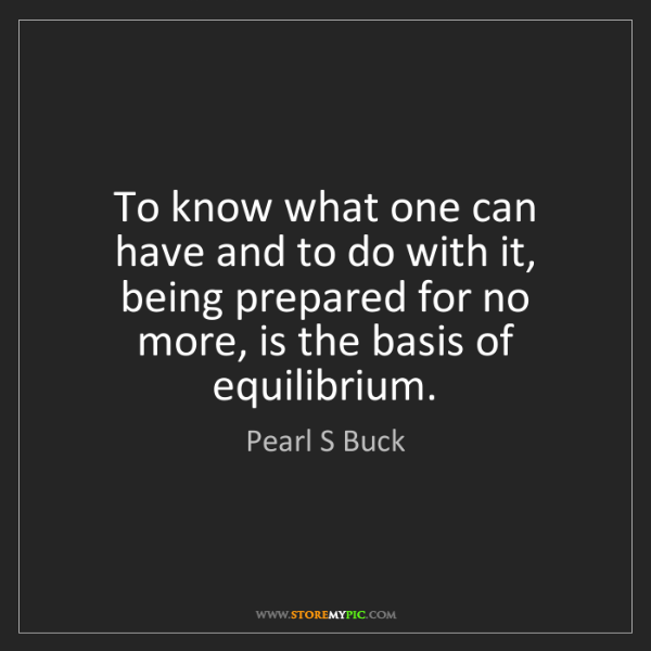 Pearl S Buck: To know what one can have and to do with it, being prepared...