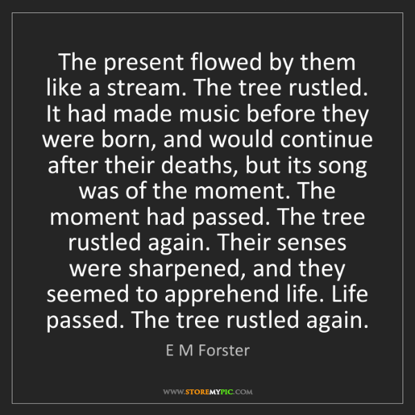 E M Forster: The present flowed by them like a stream. The tree rustled....