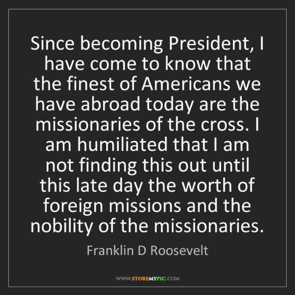 Franklin D Roosevelt: Since becoming President, I have come to know that the...