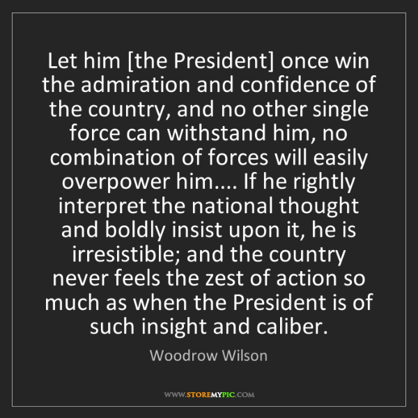 Woodrow Wilson: Let him [the President] once win the admiration and confidence...
