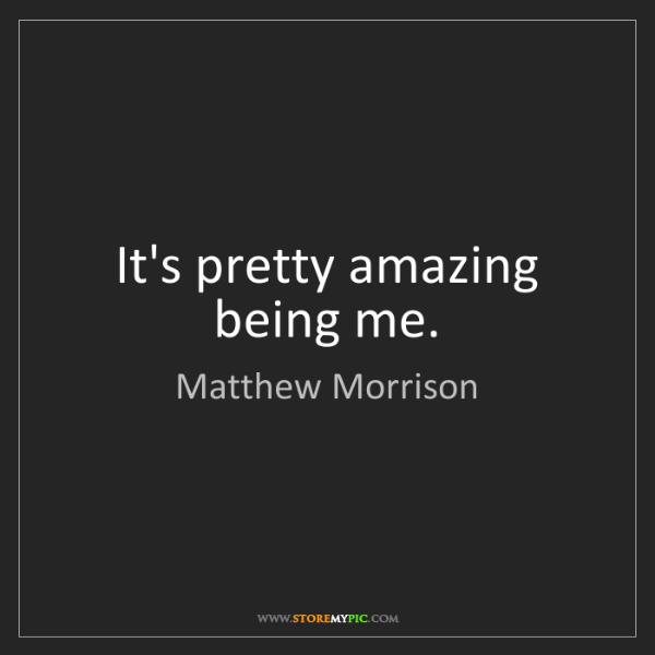 Matthew Morrison: It's pretty amazing being me.