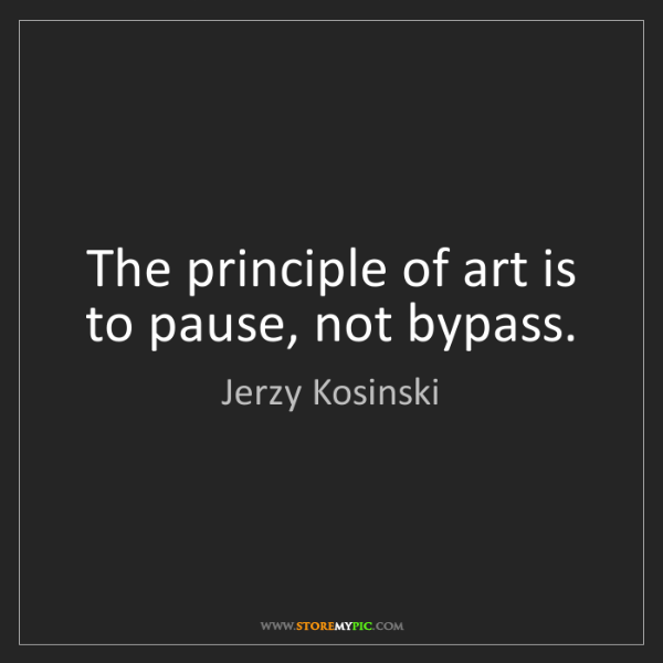 Jerzy Kosinski: The principle of art is to pause, not bypass.