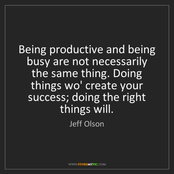 Jeff Olson: Being productive and being busy are not necessarily the...