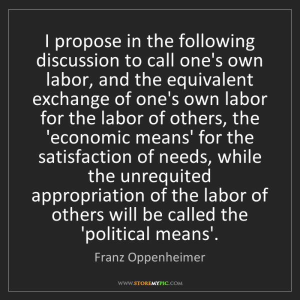 Franz Oppenheimer: I propose in the following discussion to call one's own...