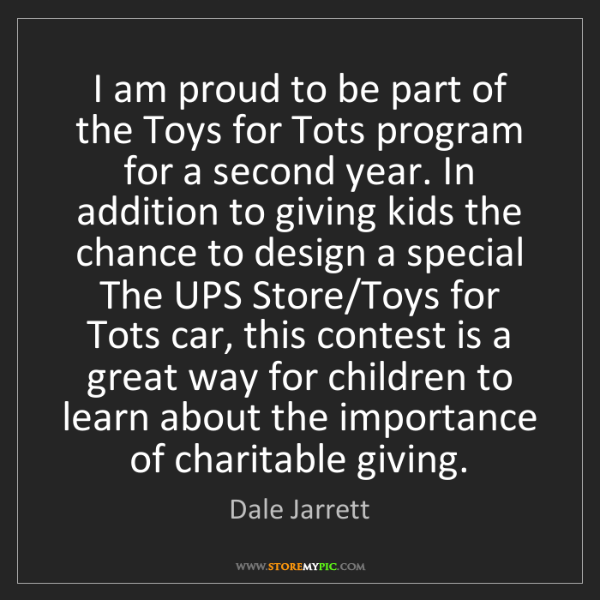 Dale Jarrett: I am proud to be part of the Toys for Tots program for...