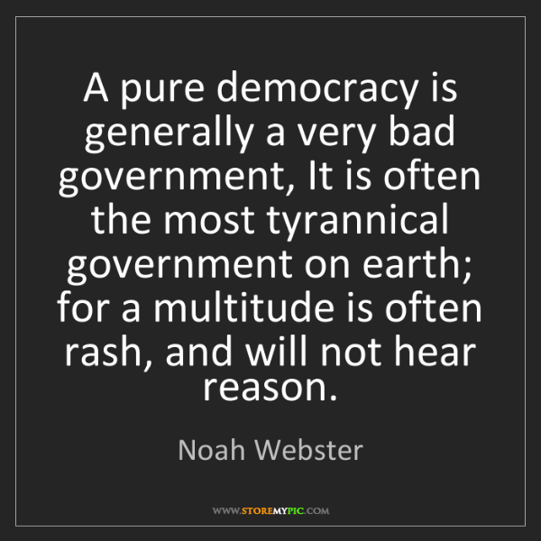 Noah Webster: A pure democracy is generally a very bad government,...