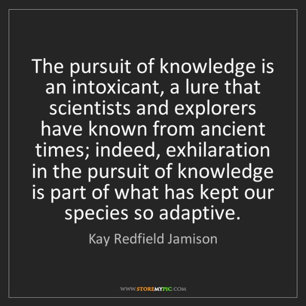 Kay Redfield Jamison: The pursuit of knowledge is an intoxicant, a lure that...