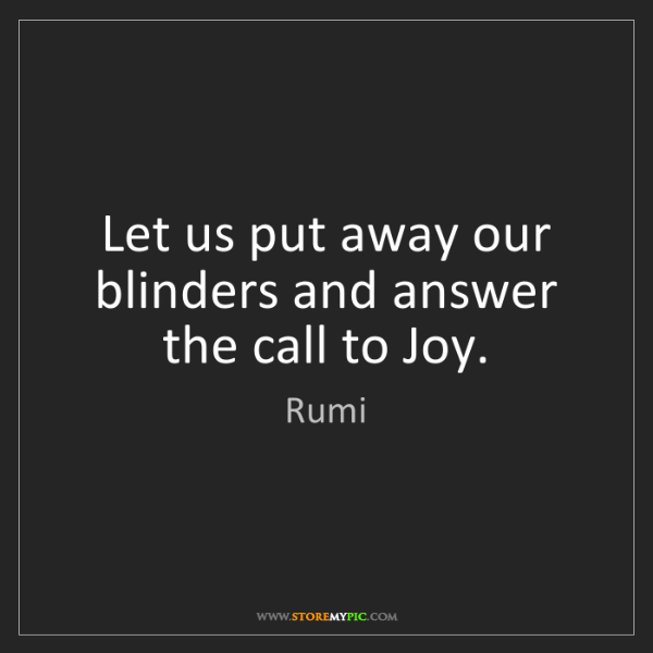 Rumi: Let us put away our blinders and answer the call to Joy.