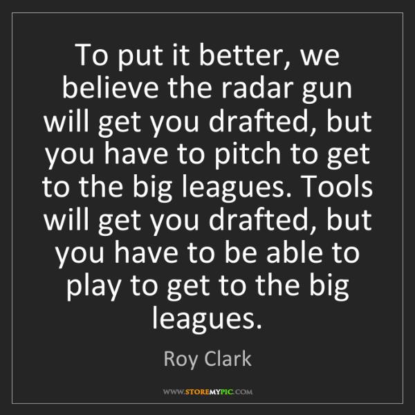 Roy Clark: To put it better, we believe the radar gun will get you...