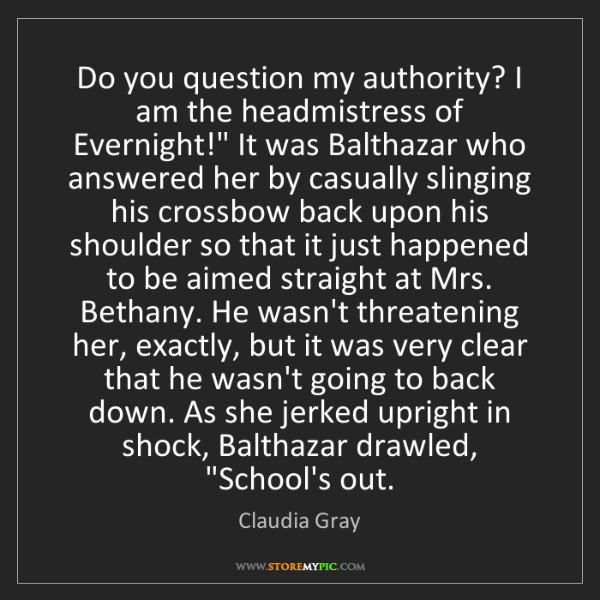 Claudia Gray: Do you question my authority? I am the headmistress of...