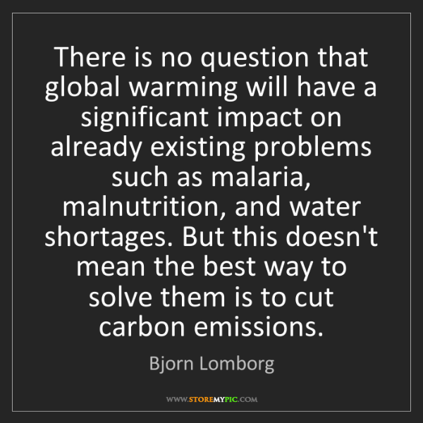 Bjorn Lomborg: There is no question that global warming will have a...