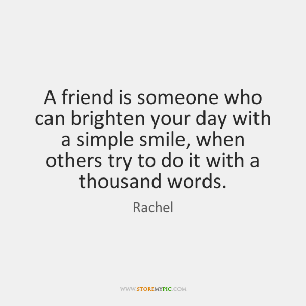A friend is someone who can brighten your day with a simple ...
