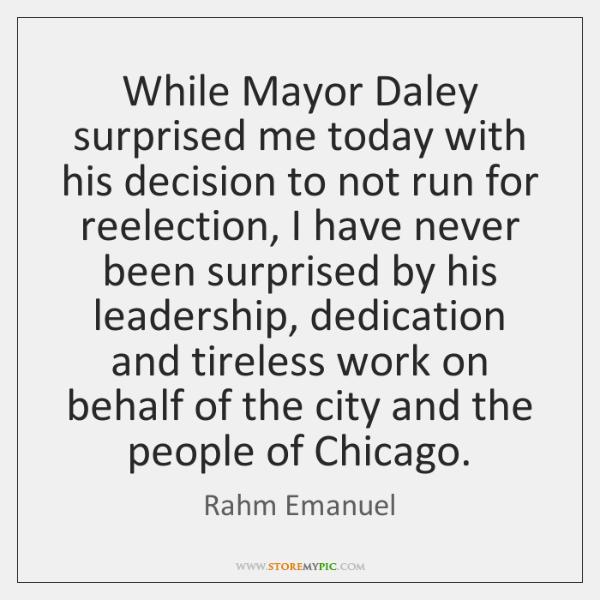 While Mayor Daley surprised me today with his decision to not run ...