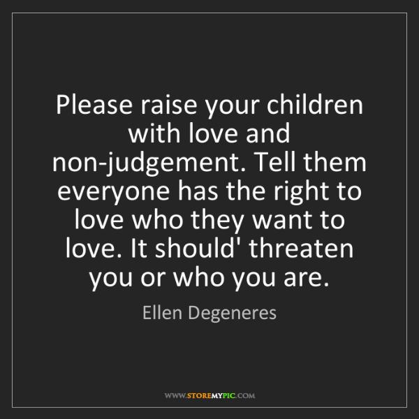 Ellen Degeneres: Please raise your children with love and non-judgement....