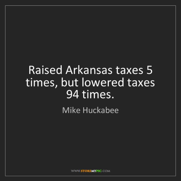 Mike Huckabee: Raised Arkansas taxes 5 times, but lowered taxes 94 times.