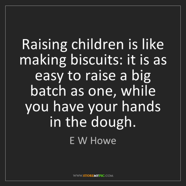 E W Howe: Raising children is like making biscuits: it is as easy...
