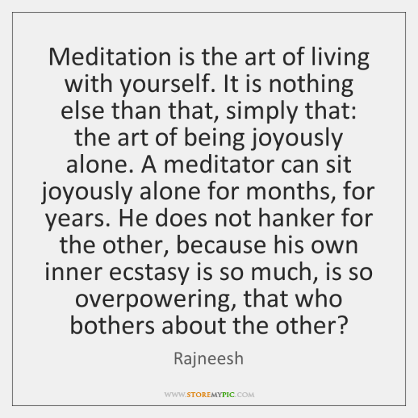 Meditation is the art of living with yourself. It is nothing else ...