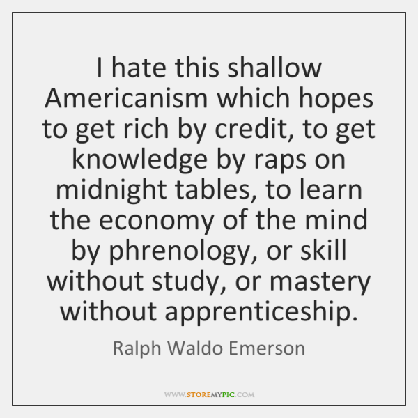 I hate this shallow Americanism which hopes to get rich by credit, ...