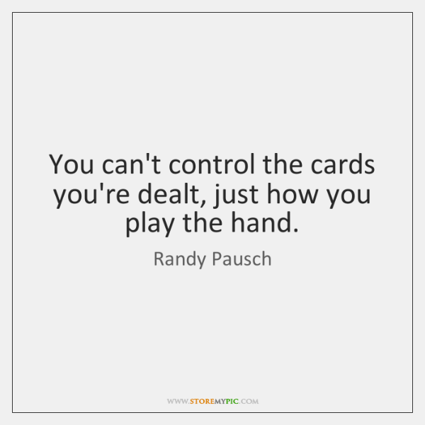 You can't control the cards you're dealt, just how you play the ...