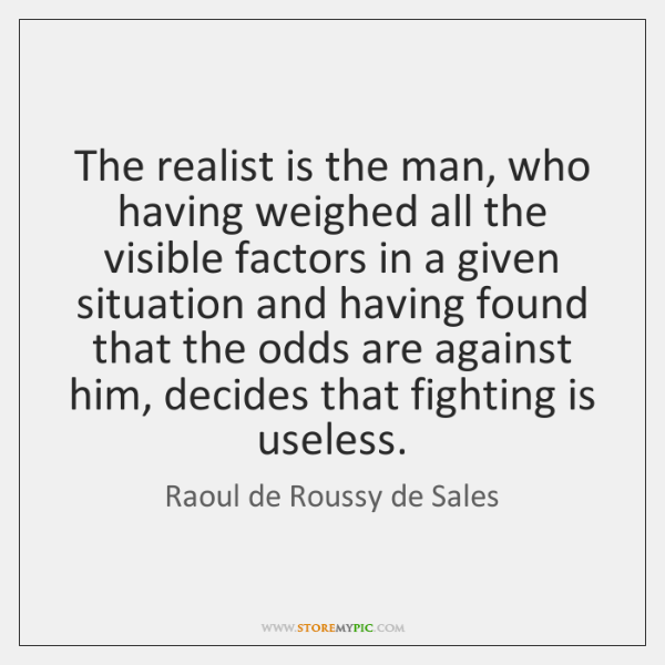 The realist is the man, who having weighed all the visible factors ...